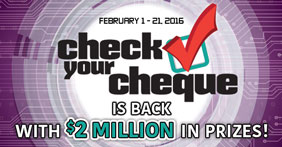 February 1-21, 2016 - Check Your Cheque is back with $2 million in prizes!