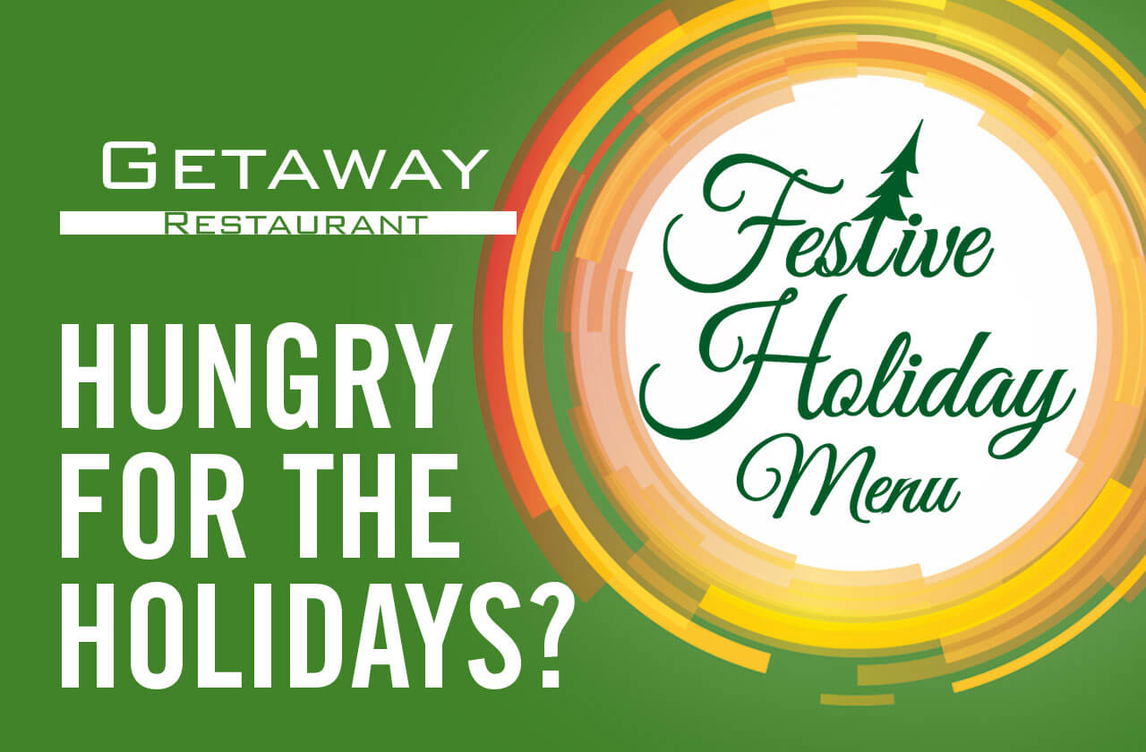 Getaway Restaurant - HUNGRY FOR THE HOLIDAYS? Festive Holiday Menu